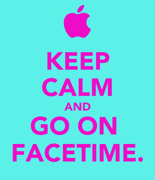 KEEP CALM AND GO ON  FACETIME.