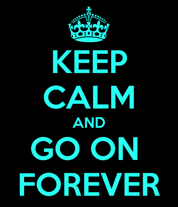 KEEP CALM AND GO ON  FOREVER