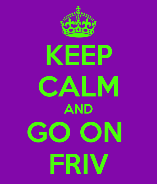 KEEP CALM AND GO ON  FRIV