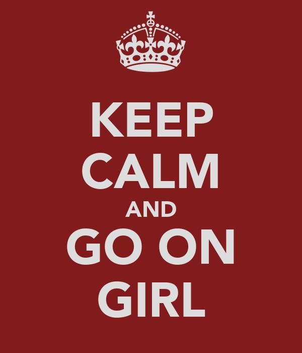 KEEP CALM AND GO ON GIRL