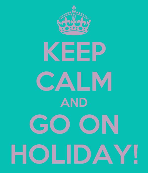 KEEP CALM AND GO ON HOLIDAY!