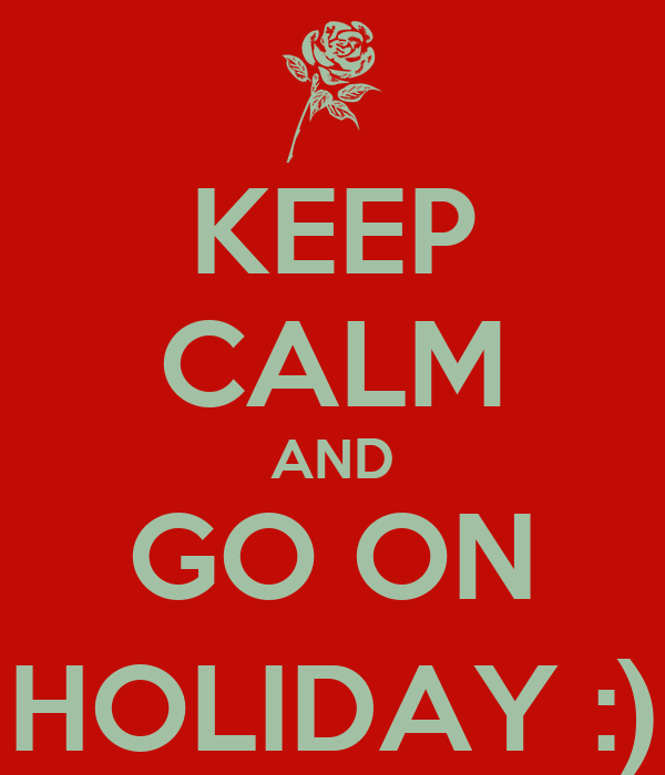 KEEP CALM AND GO ON HOLIDAY :)