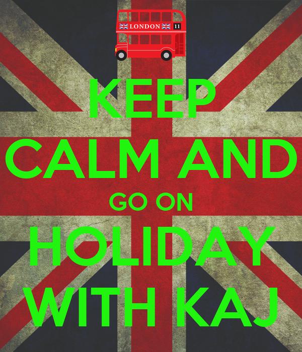KEEP CALM AND GO ON HOLIDAY WITH KAJ
