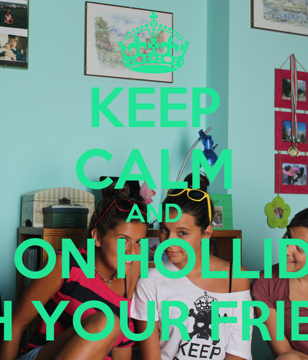 KEEP CALM AND GO ON HOLLIDAY WITH YOUR FRIENDS