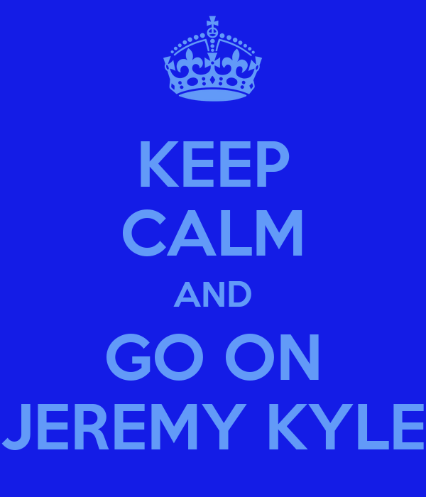 KEEP CALM AND GO ON JEREMY KYLE