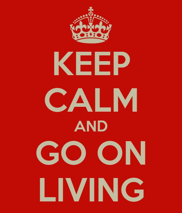 KEEP CALM AND GO ON LIVING
