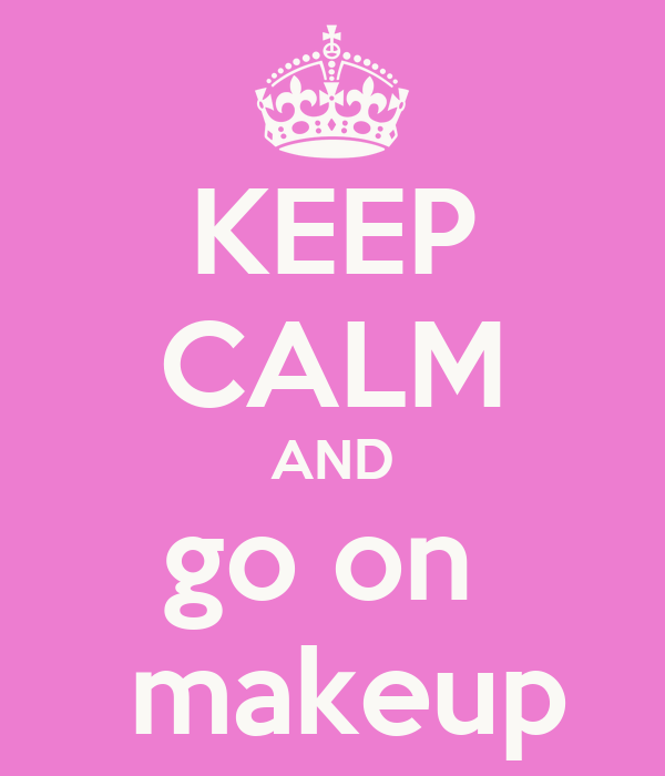 KEEP CALM AND go on   makeup
