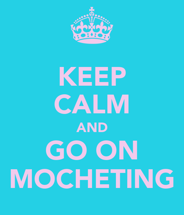 KEEP CALM AND GO ON MOCHETING