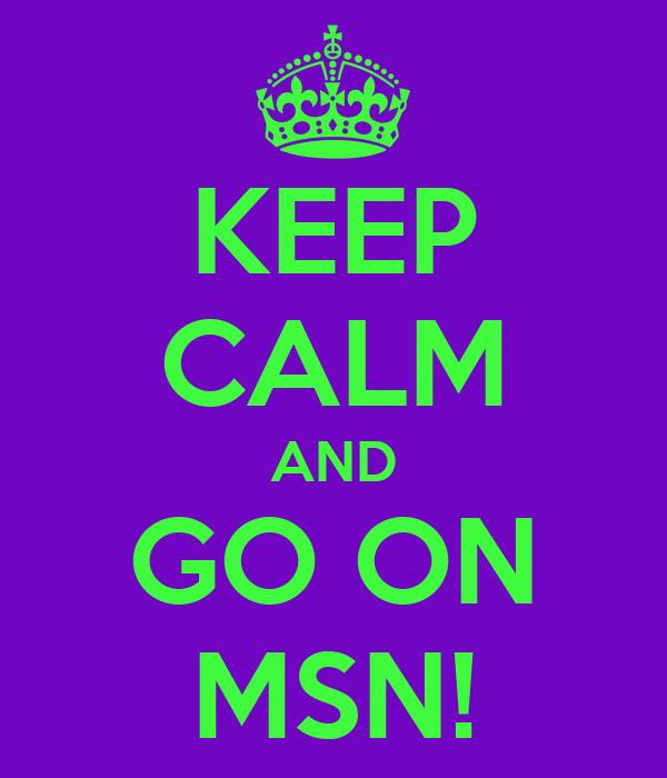 KEEP CALM AND GO ON MSN!