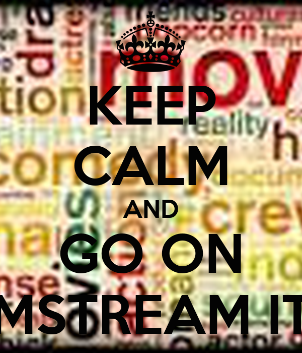 KEEP CALM AND GO ON MSTREAM IT