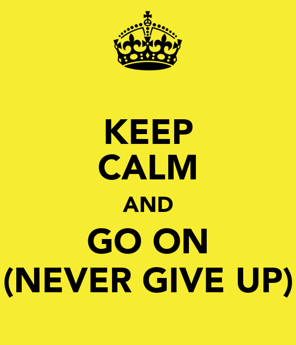 KEEP CALM AND GO ON (NEVER GIVE UP)