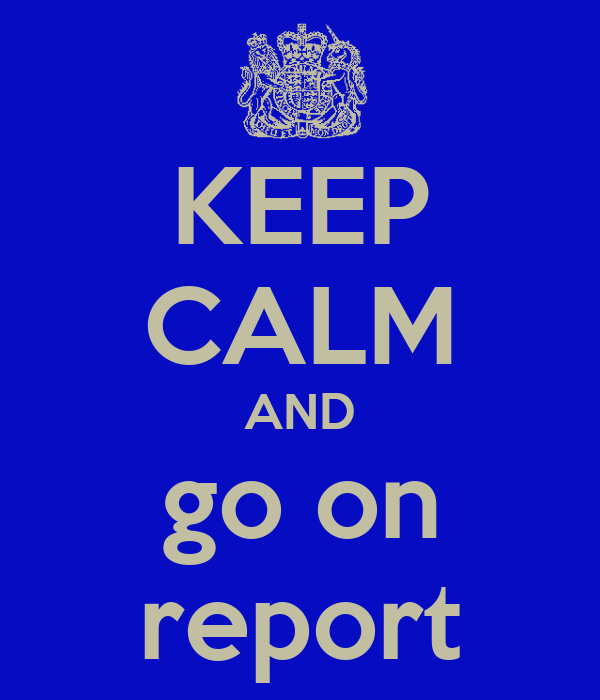 KEEP CALM AND go on report