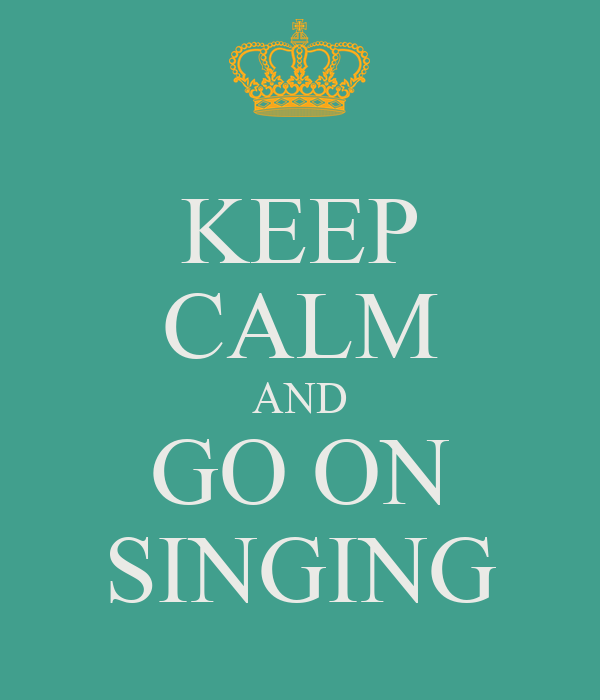 KEEP CALM AND GO ON SINGING