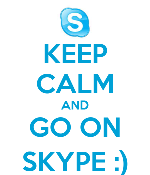 KEEP CALM AND GO ON SKYPE :)
