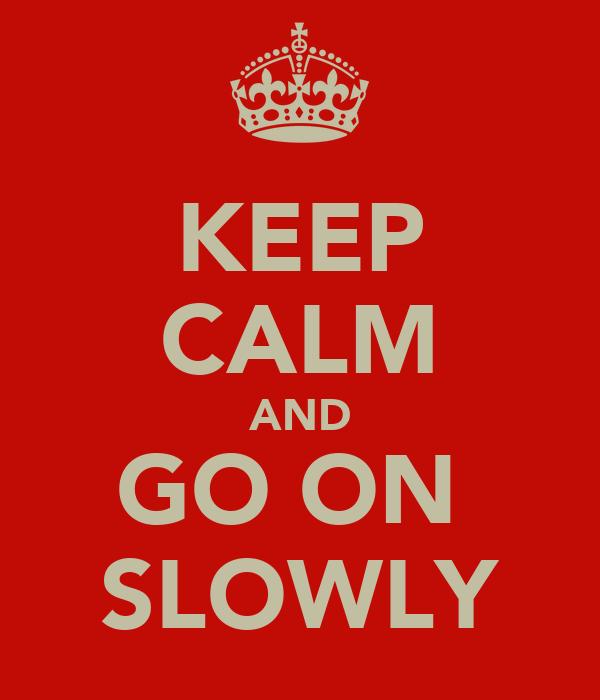 KEEP CALM AND GO ON  SLOWLY