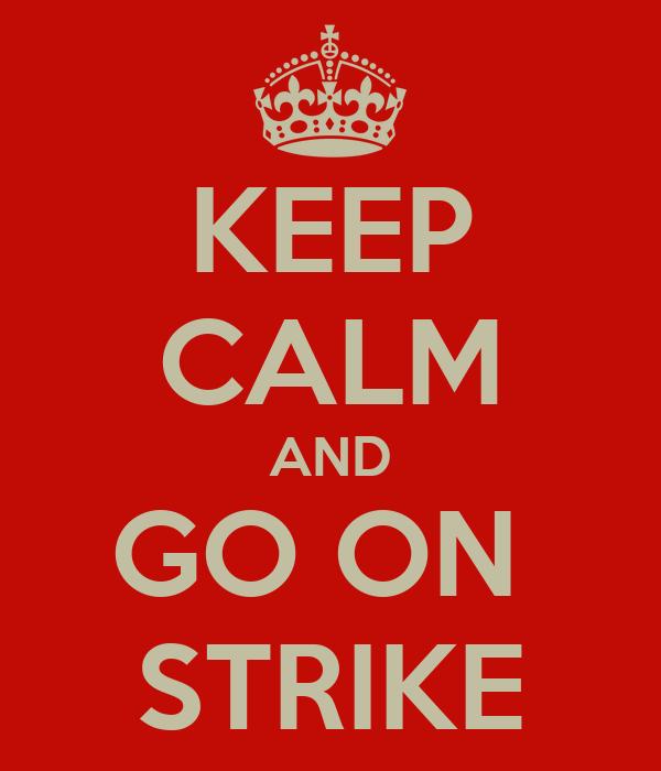 KEEP CALM AND GO ON  STRIKE