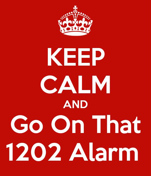 KEEP CALM AND Go On That 1202 Alarm