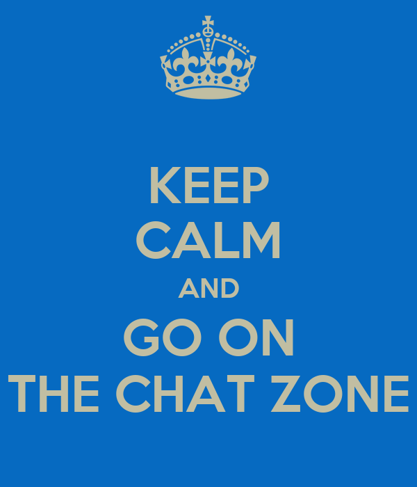 KEEP CALM AND GO ON THE CHAT ZONE