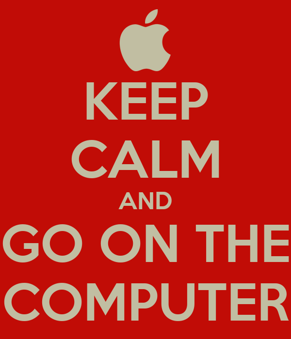 KEEP CALM AND GO ON THE COMPUTER