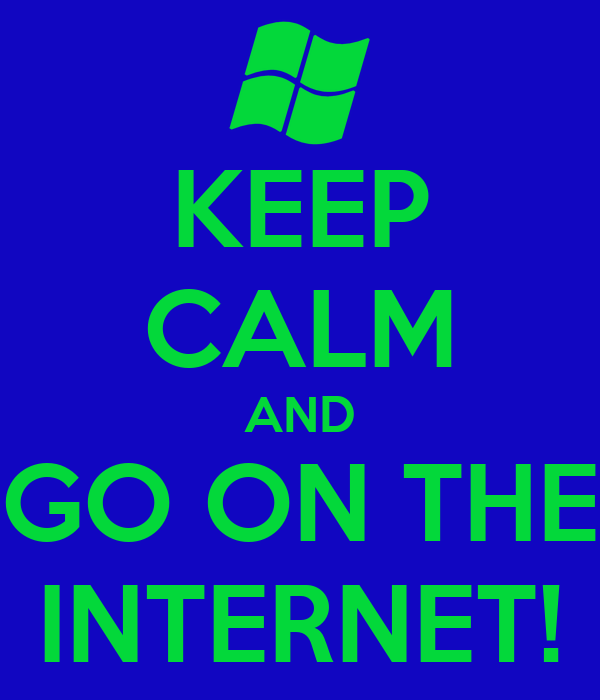 KEEP CALM AND GO ON THE INTERNET!