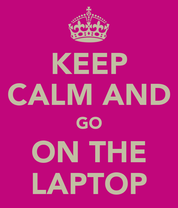 KEEP CALM AND GO ON THE LAPTOP
