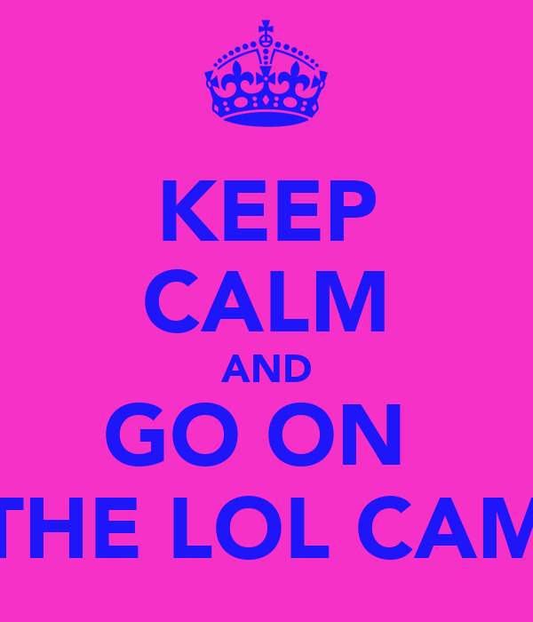 KEEP CALM AND GO ON  THE LOL CAM