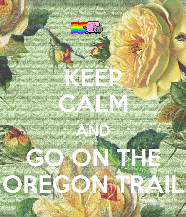 KEEP CALM AND GO ON THE OREGON TRAIL