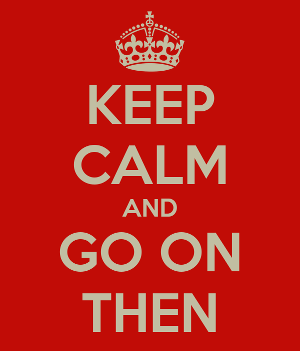 KEEP CALM AND GO ON THEN