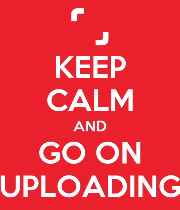 KEEP CALM AND GO ON UPLOADING