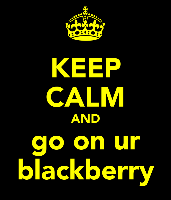 KEEP CALM AND go on ur blackberry