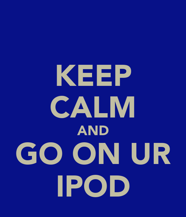 KEEP CALM AND GO ON UR IPOD