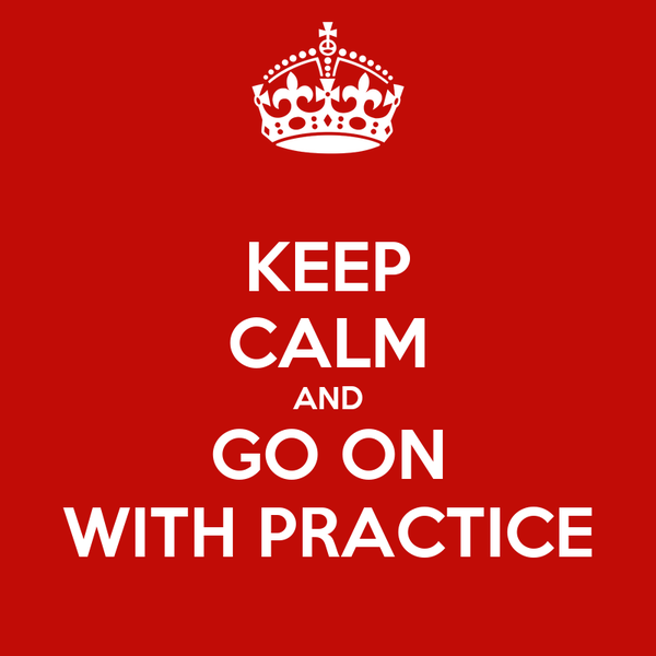 KEEP CALM AND GO ON WITH PRACTICE