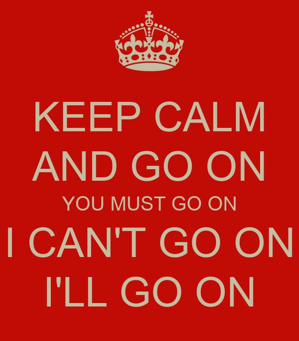 KEEP CALM AND GO ON YOU MUST GO ON I CAN'T GO ON I'LL GO ON