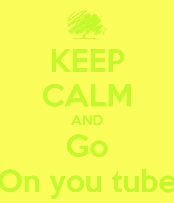 KEEP CALM AND Go On you tube