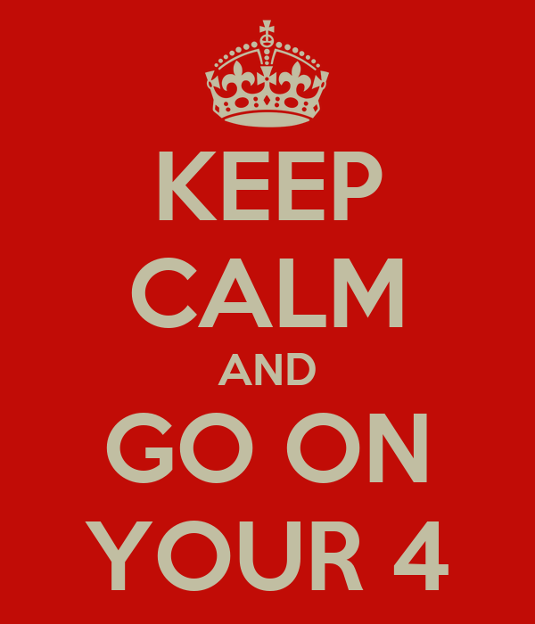 KEEP CALM AND GO ON YOUR 4