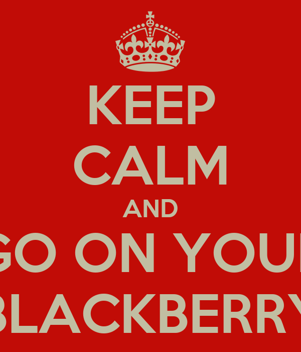KEEP CALM AND GO ON YOUR BLACKBERRY