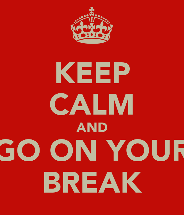 KEEP CALM AND GO ON YOUR BREAK