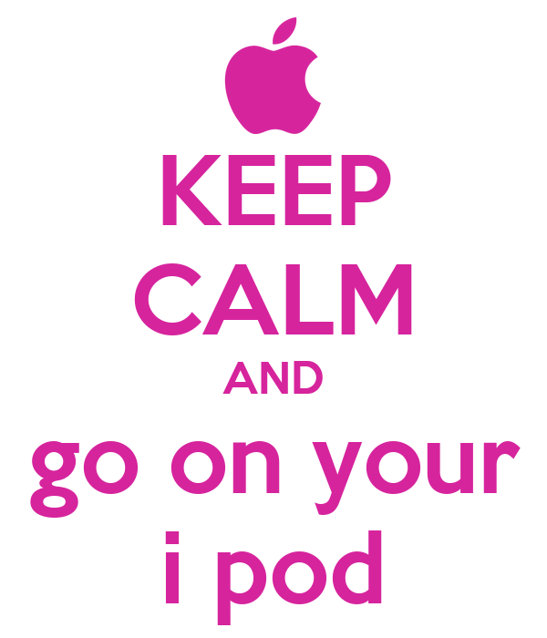 KEEP CALM AND go on your i pod