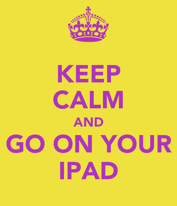KEEP CALM AND GO ON YOUR IPAD