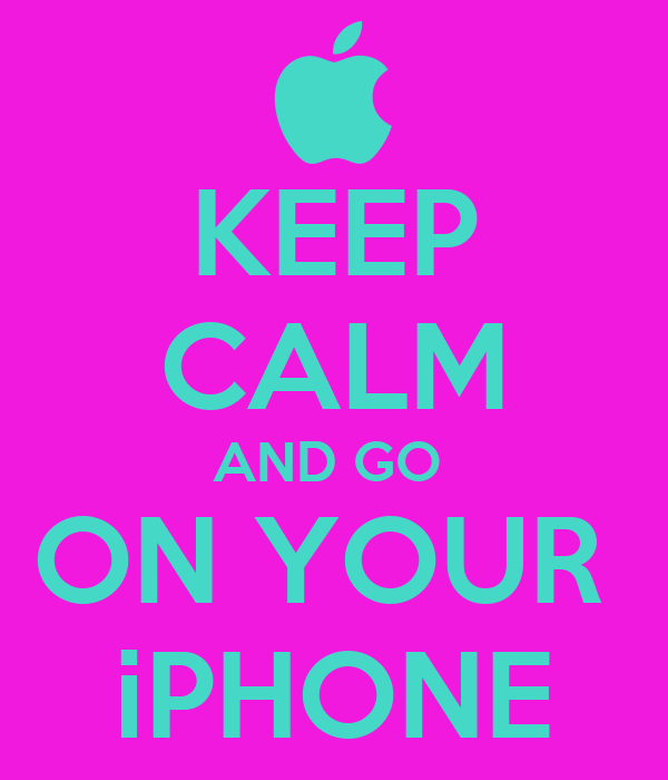 KEEP CALM AND GO  ON YOUR  iPHONE