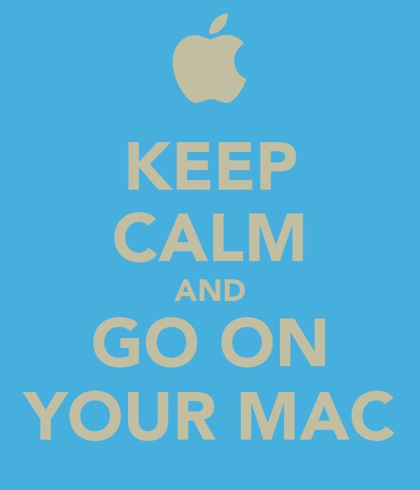 KEEP CALM AND GO ON YOUR MAC