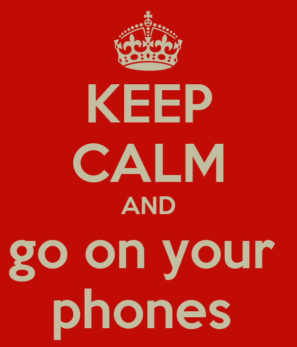 KEEP CALM AND go on your  phones