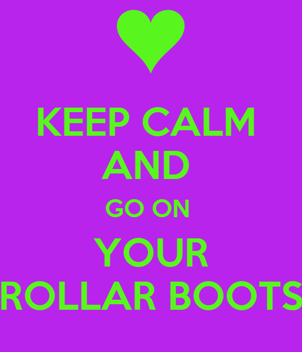KEEP CALM  AND  GO ON  YOUR ROLLAR BOOTS