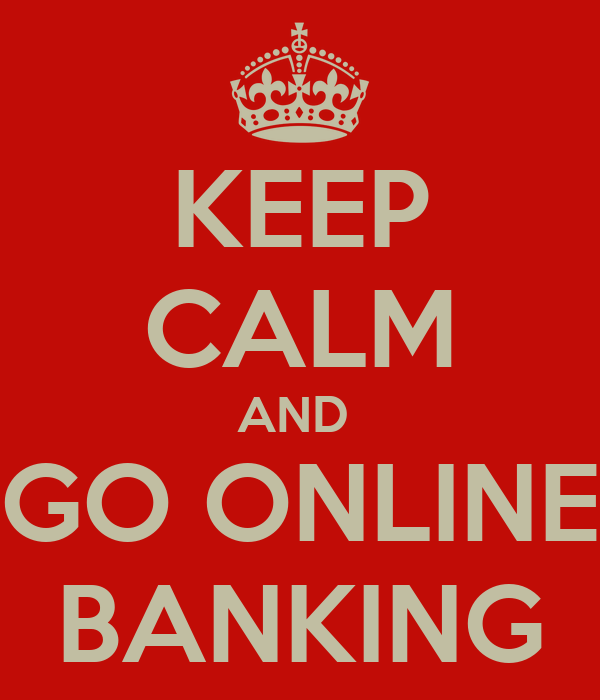 KEEP CALM AND  GO ONLINE BANKING