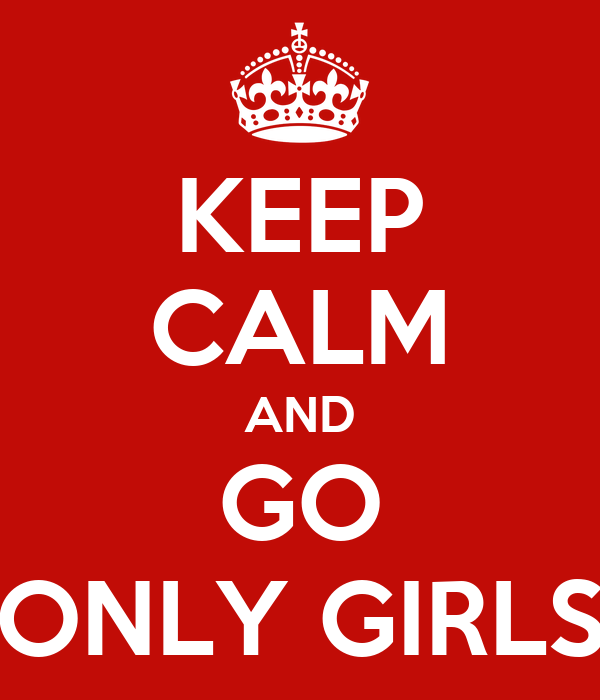 KEEP CALM AND GO ONLY GIRLS