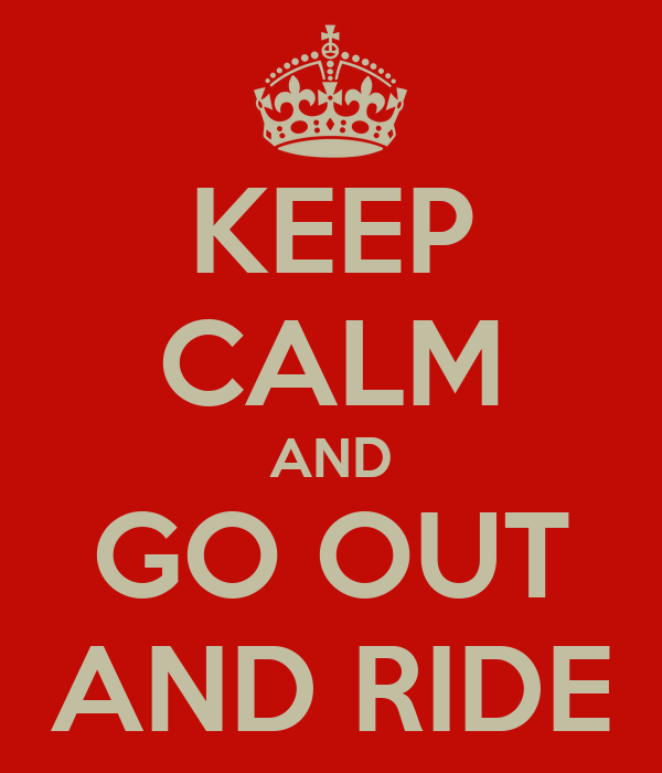 KEEP CALM AND GO OUT AND RIDE