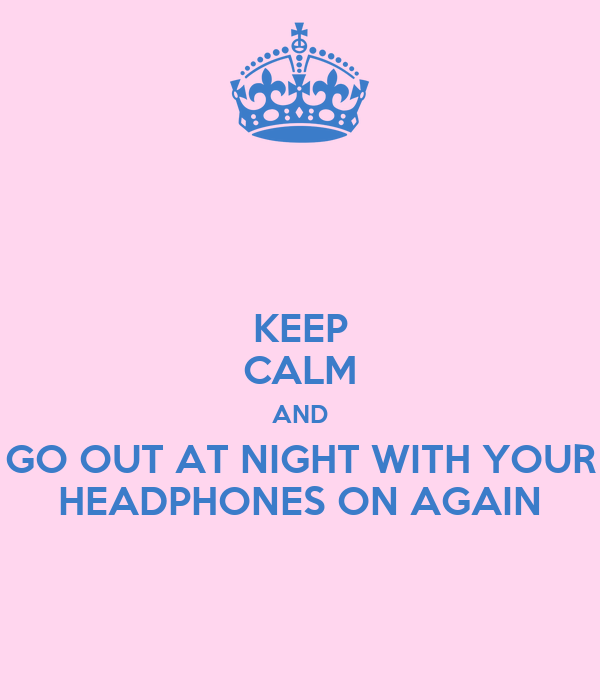 KEEP CALM AND GO OUT AT NIGHT WITH YOUR HEADPHONES ON AGAIN