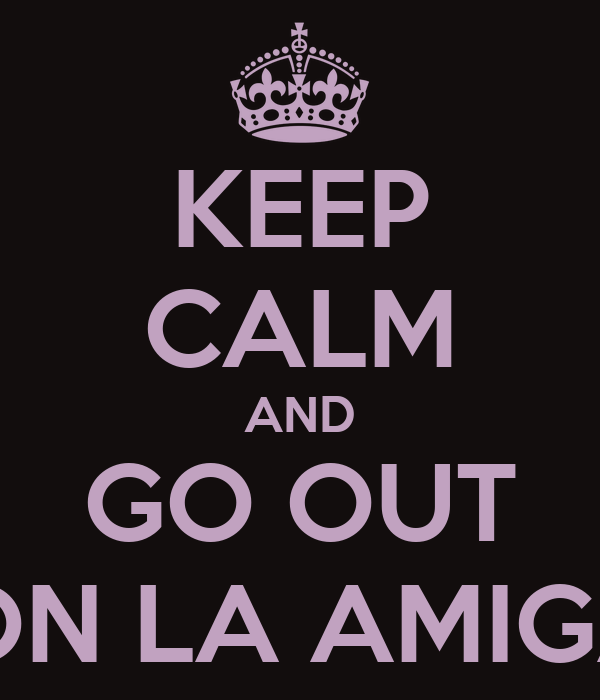 KEEP CALM AND GO OUT CON LA AMIGAS