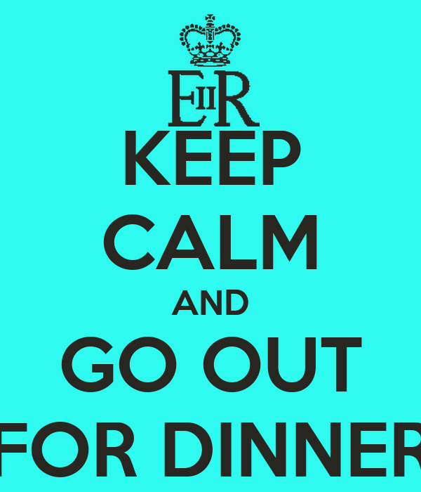 KEEP CALM AND GO OUT FOR DINNER