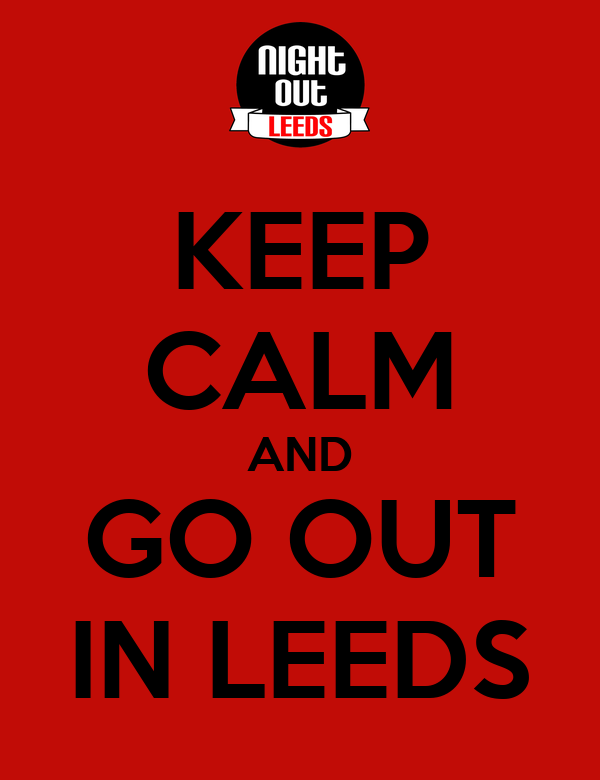 KEEP CALM AND GO OUT IN LEEDS